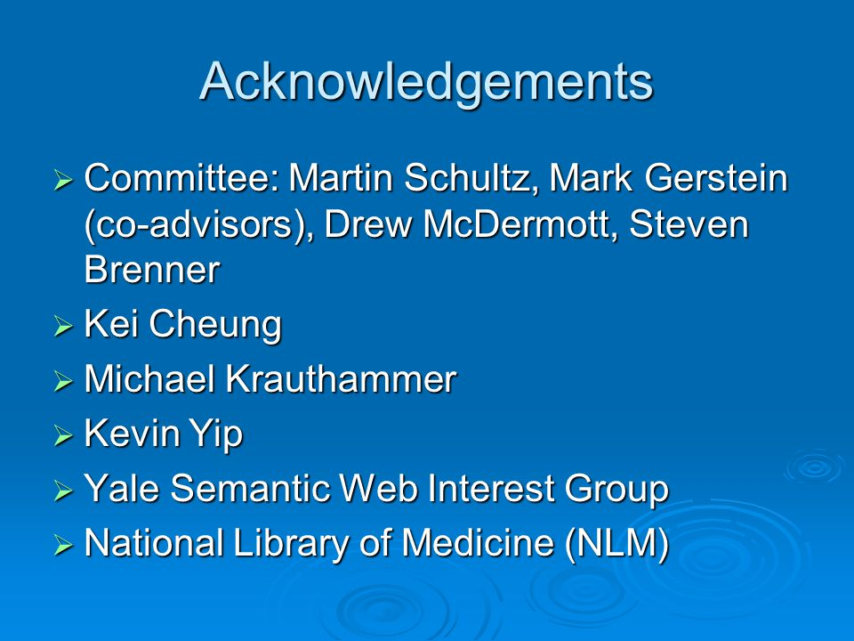 Acknowledgements  Committee: Martin Schultz, Mark Gerstein (co-advisors), Drew McDermott, Steven Brenner  Kei Cheung  Michael Krauthammer  Kevin Yip  Yale Semantic Web Interest Group  National Library of Medicine (NLM)