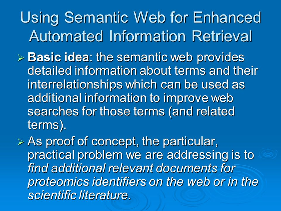 Using Semantic Web for Enhanced Automated Information Retrieval  Basic idea: the semantic web provides detailed information about terms and their interrelationships which can be used as additional information to improve web searches for those terms (and related terms).