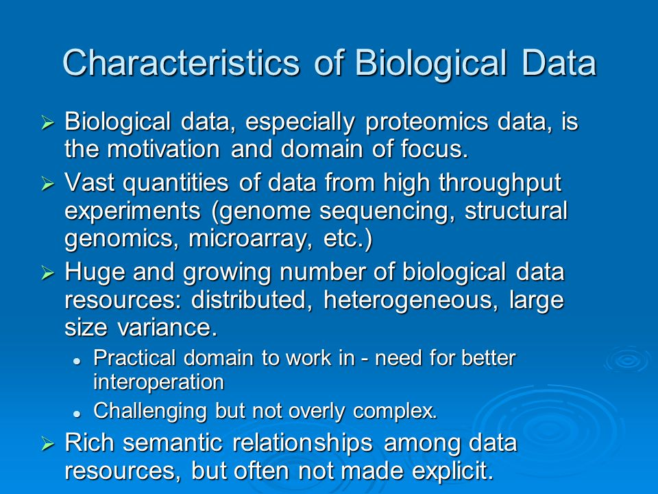 Characteristics of Biological Data  Biological data, especially proteomics data, is the motivation and domain of focus.