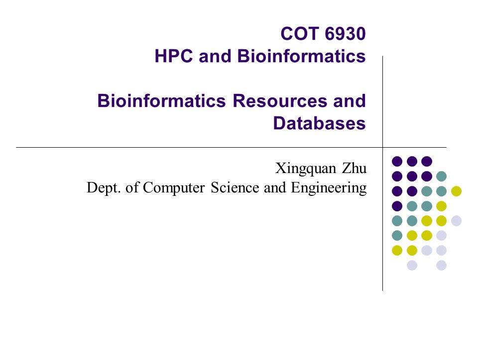 COT 6930 HPC and Bioinformatics Bioinformatics Resources and Databases Xingquan Zhu Dept.