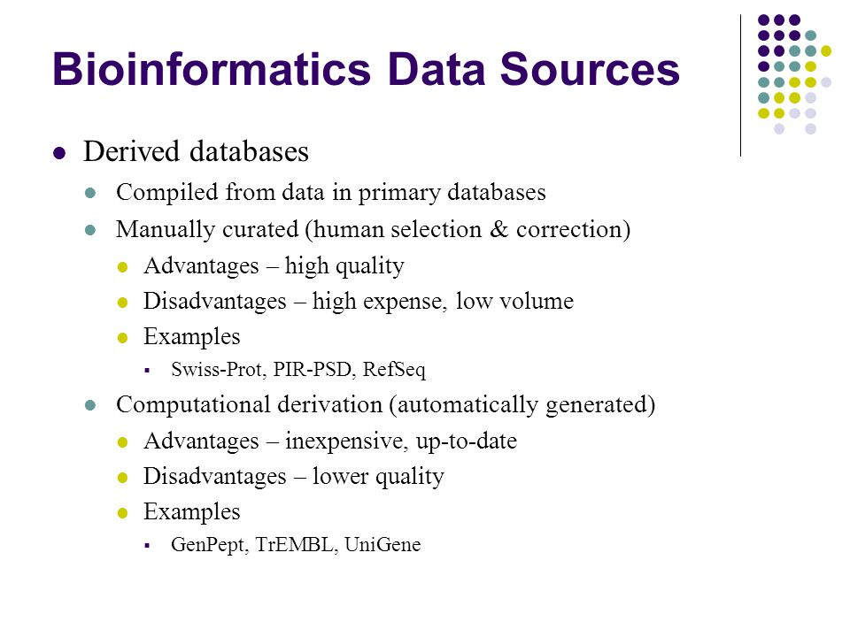 Bioinformatics Data Sources Derived databases Compiled from data in primary databases Manually curated (human selection & correction) Advantages – high quality Disadvantages – high expense, low volume Examples  Swiss-Prot, PIR-PSD, RefSeq Computational derivation (automatically generated) Advantages – inexpensive, up-to-date Disadvantages – lower quality Examples  GenPept, TrEMBL, UniGene