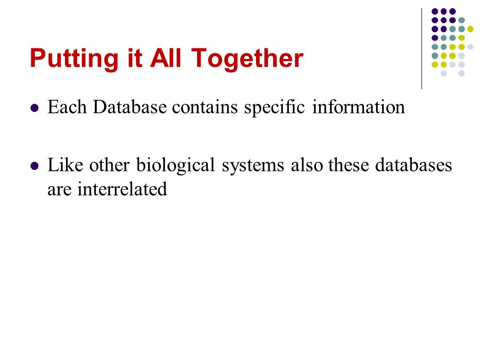 Putting it All Together Each Database contains specific information Like other biological systems also these databases are interrelated