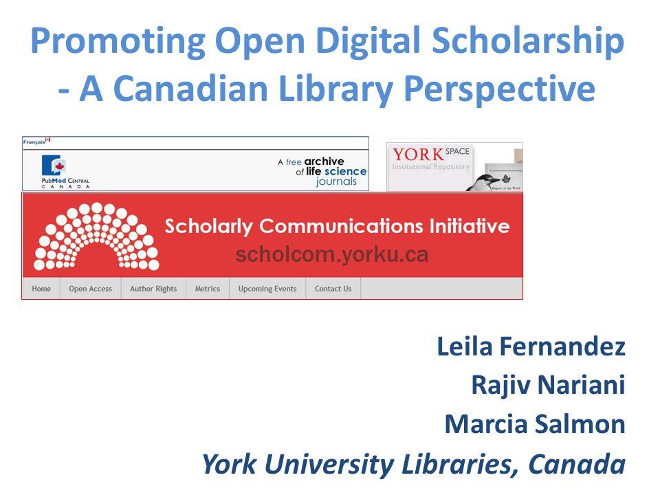 Promoting Open Digital Scholarship - A Canadian Library Perspective Leila Fernandez Rajiv Nariani Marcia Salmon York University Libraries, Canada