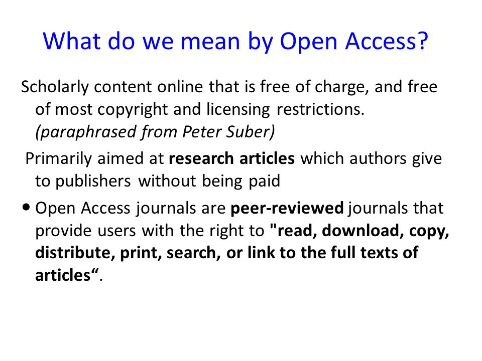 What do we mean by Open Access? Scholarly content online that is free of charge, and free of most copyright and licensing restrictions. (paraphrased f