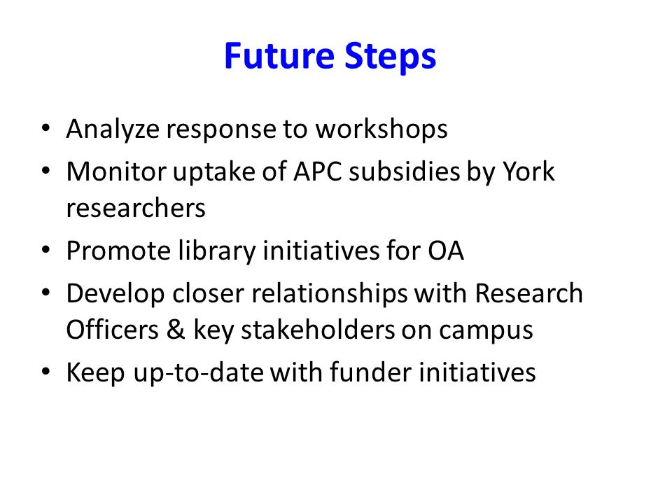 Future Steps Analyze response to workshops Monitor uptake of APC subsidies by York researchers Promote library initiatives for OA Develop closer relat