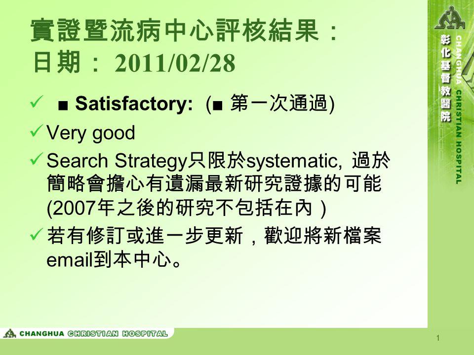 1 實證暨流病中心評核結果: 日期: 2011/02/28 ■ Satisfactory: (■ 第一次通過 ) Very good Search Strategy 只限於 systematic, 過於 簡略會擔心有遺漏最新研究證據的可能 (2007 年之後的研究不包括在內) 若有修訂或進一步更新,歡迎將新檔案 email 到本中心。