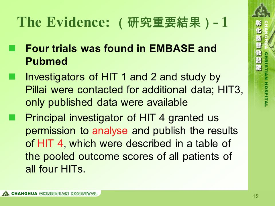 15 The Evidence: (研究重要結果) - 1 Four trials was found in EMBASE and Pubmed Investigators of HIT 1 and 2 and study by Pillai were contacted for additional data; HIT3, only published data were available Principal investigator of HIT 4 granted us permission to analyse and publish the results of HIT 4, which were described in a table of the pooled outcome scores of all patients of all four HITs.