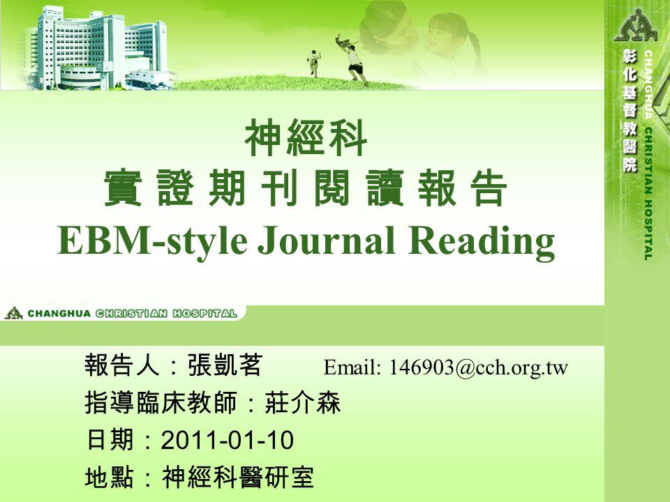神經科 實 證 期 刊 閱 讀 報 告 EBM-style Journal Reading 報告人:張凱茗 Email: 146903@cch.org.tw 指導臨床教師:莊介森 日期: 2011-01-10 地點:神經科醫研室
