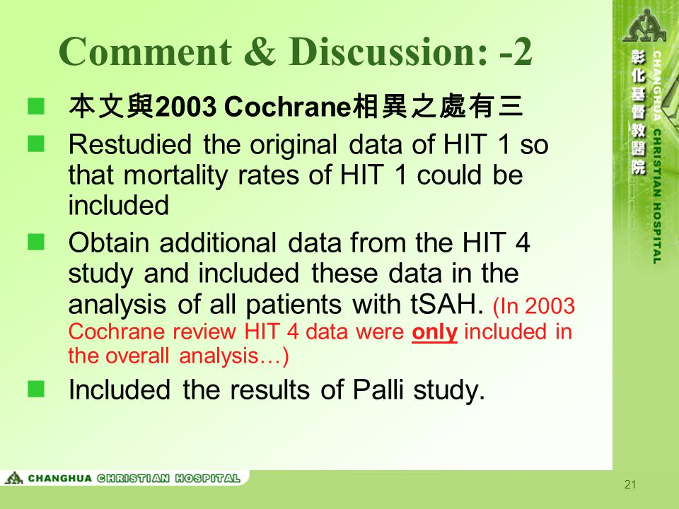 21 Comment & Discussion: -2 本文與 2003 Cochrane 相異之處有三 Restudied the original data of HIT 1 so that mortality rates of HIT 1 could be included Obtain additional data from the HIT 4 study and included these data in the analysis of all patients with tSAH.