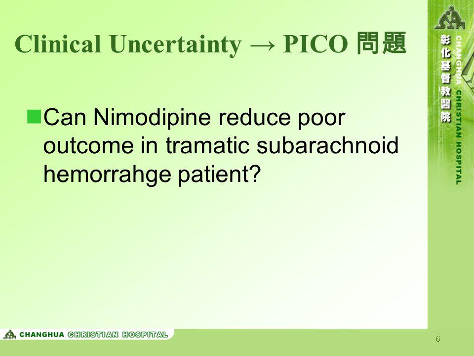 7 臨床個案的 PICO Patient / Problem Adult patient with tramatic subarachnoid hemorrahge Intervention Nimodipine Comparison Placebo Outcome Death/severe disability Type of Question: therapy