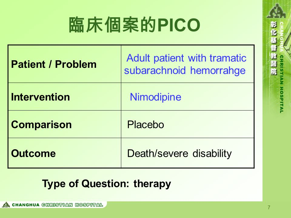 7 臨床個案的 PICO Patient / Problem Adult patient with tramatic subarachnoid hemorrahge Intervention Nimodipine Comparison Placebo Outcome Death/severe disability Type of Question: therapy