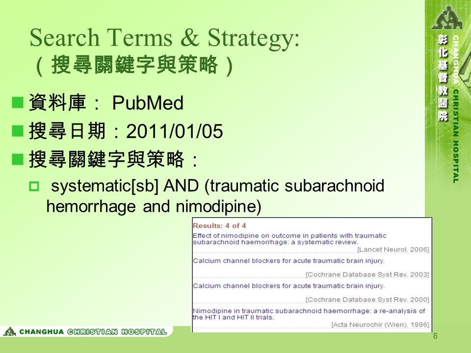 8 Search Terms & Strategy: (搜尋關鍵字與策略) 資料庫: PubMed 搜尋日期: 2011/01/05 搜尋關鍵字與策略:  systematic[sb] AND (traumatic subarachnoid hemorrhage and nimodipine)