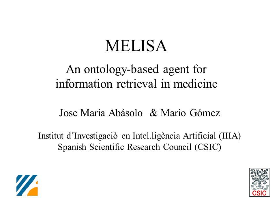MELISA An ontology-based agent for information retrieval in medicine Jose Maria Abásolo & Mario Gómez Institut d´Investigaciò en Intel.ligència Artificial (IIIA) Spanish Scientific Research Council (CSIC)