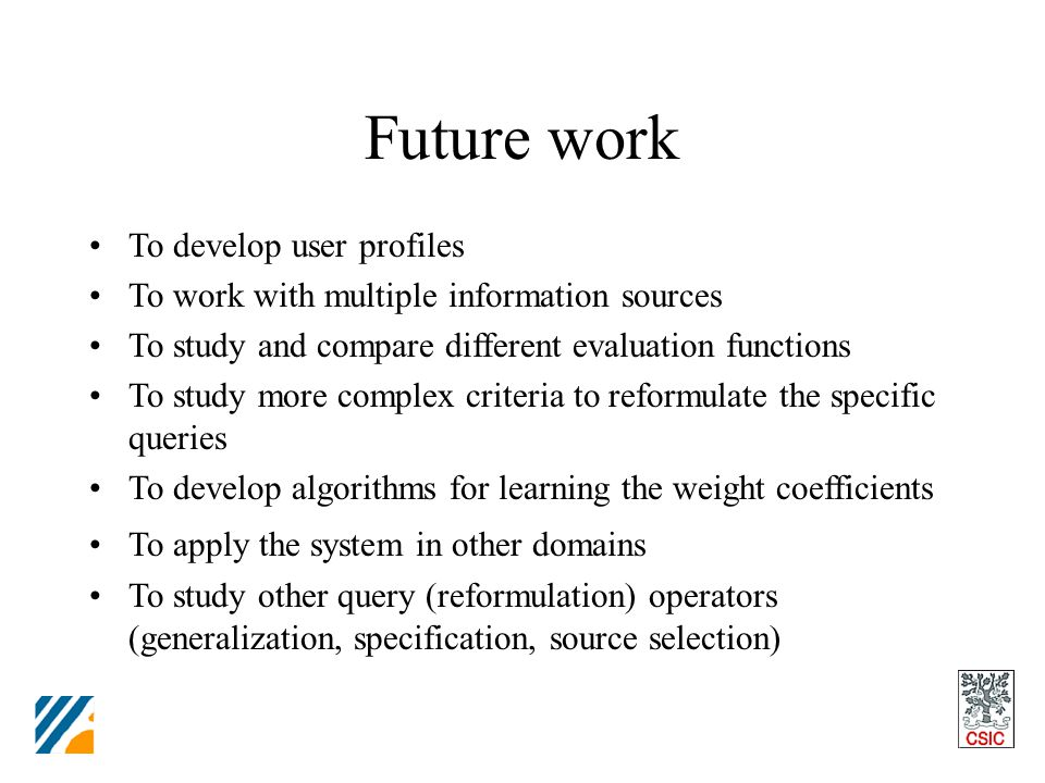 Future work To develop user profiles To work with multiple information sources To study and compare different evaluation functions To study more complex criteria to reformulate the specific queries To develop algorithms for learning the weight coefficients To apply the system in other domains To study other query (reformulation) operators (generalization, specification, source selection)