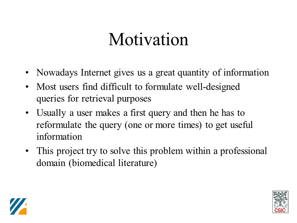 Motivation Nowadays Internet gives us a great quantity of information Most users find difficult to formulate well-designed queries for retrieval purposes Usually a user makes a first query and then he has to reformulate the query (one or more times) to get useful information This project try to solve this problem within a professional domain (biomedical literature)