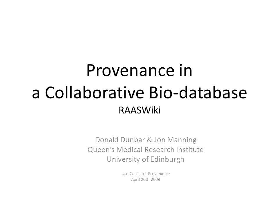 Provenance in Bio-databases including RAASWiki Donald Dunbar & Jon Manning Queen's Medical Research Institute University of Edinburgh Use Cases for Provenance April 20th 2009