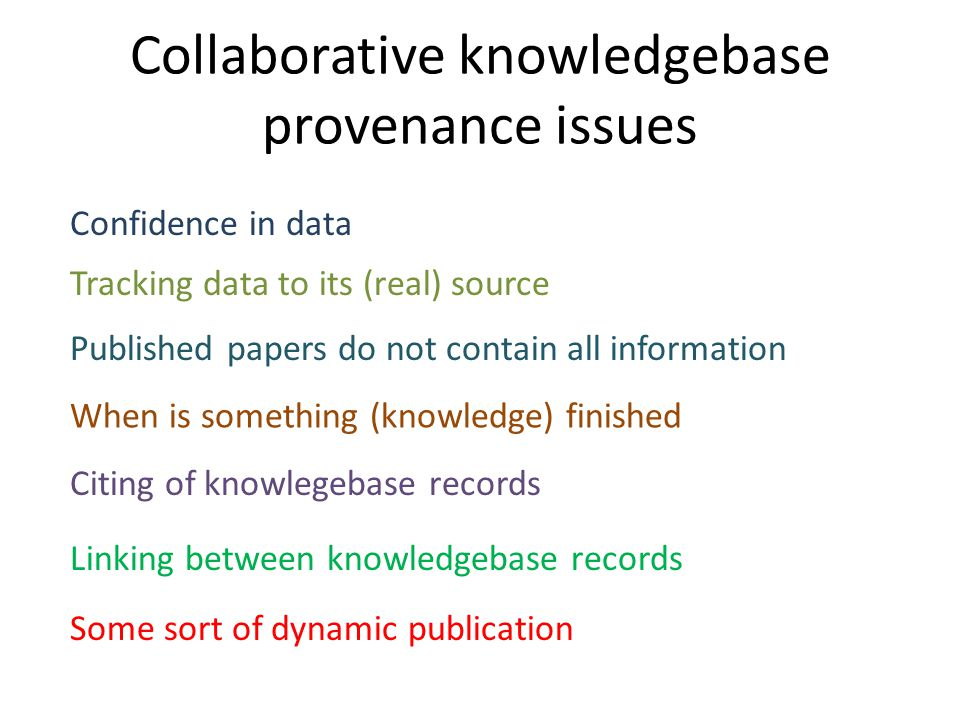 Collaborative knowledgebase provenance issues Confidence in data Tracking data to its (real) source When is something (knowledge) finished Citing of knowlegebase records Linking between knowledgebase records Published papers do not contain all information Some sort of dynamic publication
