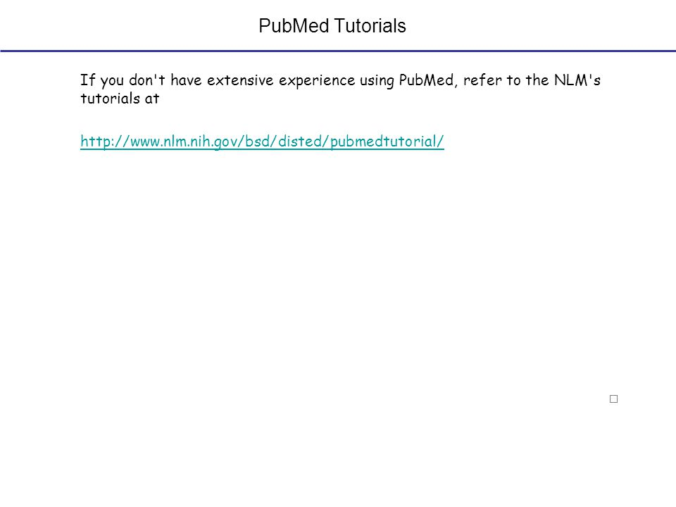 PubMed Tutorials If you don t have extensive experience using PubMed, refer to the NLM s tutorials at http://www.nlm.nih.gov/bsd/disted/pubmedtutorial/