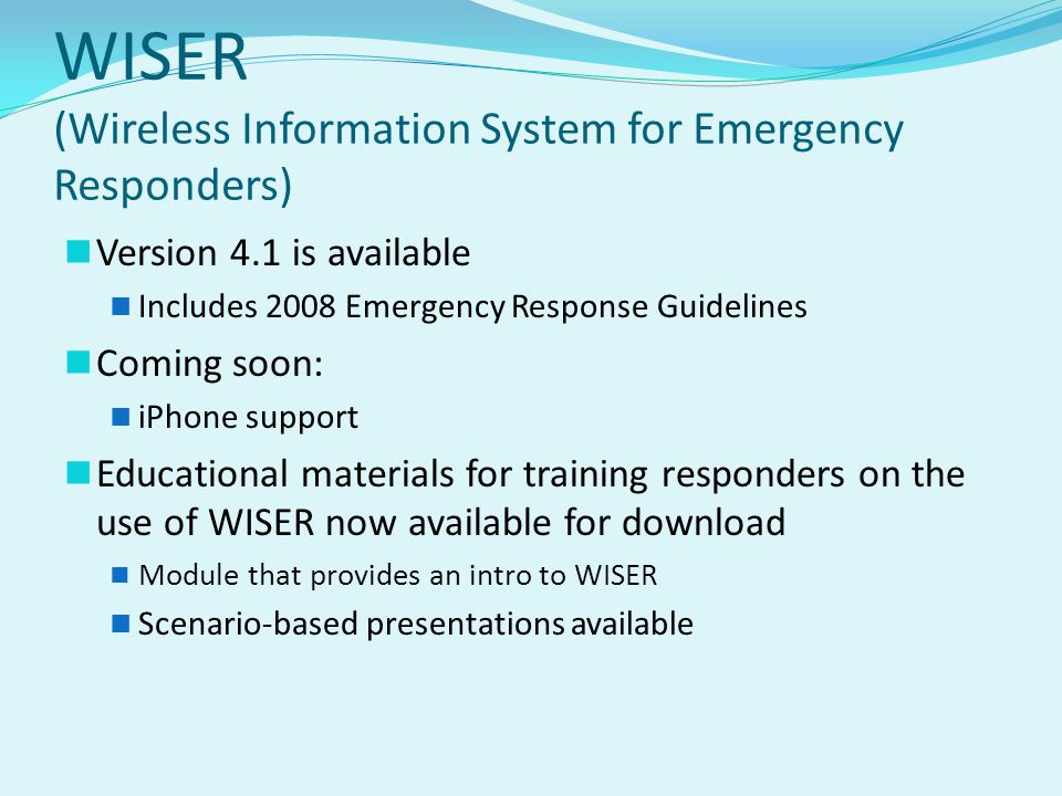 WISER (Wireless Information System for Emergency Responders) Version 4.1 is available Includes 2008 Emergency Response Guidelines Coming soon: iPhone support Educational materials for training responders on the use of WISER now available for download Module that provides an intro to WISER Scenario-based presentations available