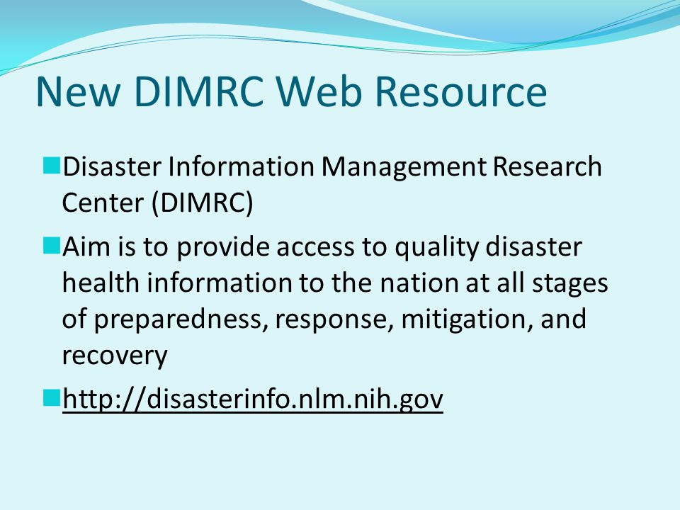 New DIMRC Web Resource Disaster Information Management Research Center (DIMRC) Aim is to provide access to quality disaster health information to the nation at all stages of preparedness, response, mitigation, and recovery http://disasterinfo.nlm.nih.gov