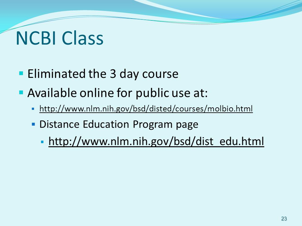 NCBI Class  Eliminated the 3 day course  Available online for public use at:  http://www.nlm.nih.gov/bsd/disted/courses/molbio.html http://www.nlm.nih.gov/bsd/disted/courses/molbio.html  Distance Education Program page  http://www.nlm.nih.gov/bsd/dist_edu.html http://www.nlm.nih.gov/bsd/dist_edu.html 23
