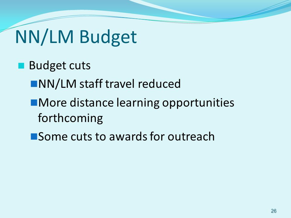 NN/LM Budget Budget cuts NN/LM staff travel reduced More distance learning opportunities forthcoming Some cuts to awards for outreach 26