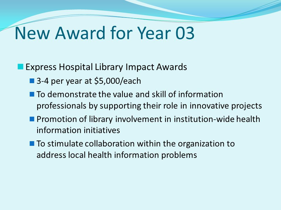 New Award for Year 03 Express Hospital Library Impact Awards 3-4 per year at $5,000/each To demonstrate the value and skill of information professionals by supporting their role in innovative projects Promotion of library involvement in institution-wide health information initiatives To stimulate collaboration within the organization to address local health information problems