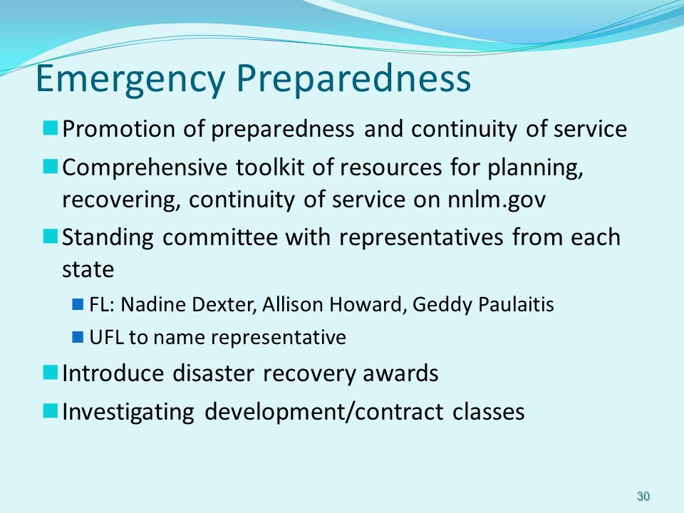 Emergency Preparedness Promotion of preparedness and continuity of service Comprehensive toolkit of resources for planning, recovering, continuity of service on nnlm.gov Standing committee with representatives from each state FL: Nadine Dexter, Allison Howard, Geddy Paulaitis UFL to name representative Introduce disaster recovery awards Investigating development/contract classes 30