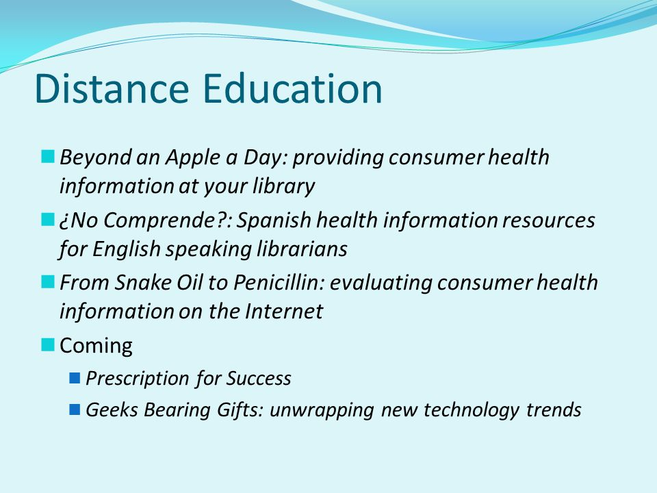 Distance Education Beyond an Apple a Day: providing consumer health information at your library ¿No Comprende : Spanish health information resources for English speaking librarians From Snake Oil to Penicillin: evaluating consumer health information on the Internet Coming Prescription for Success Geeks Bearing Gifts: unwrapping new technology trends