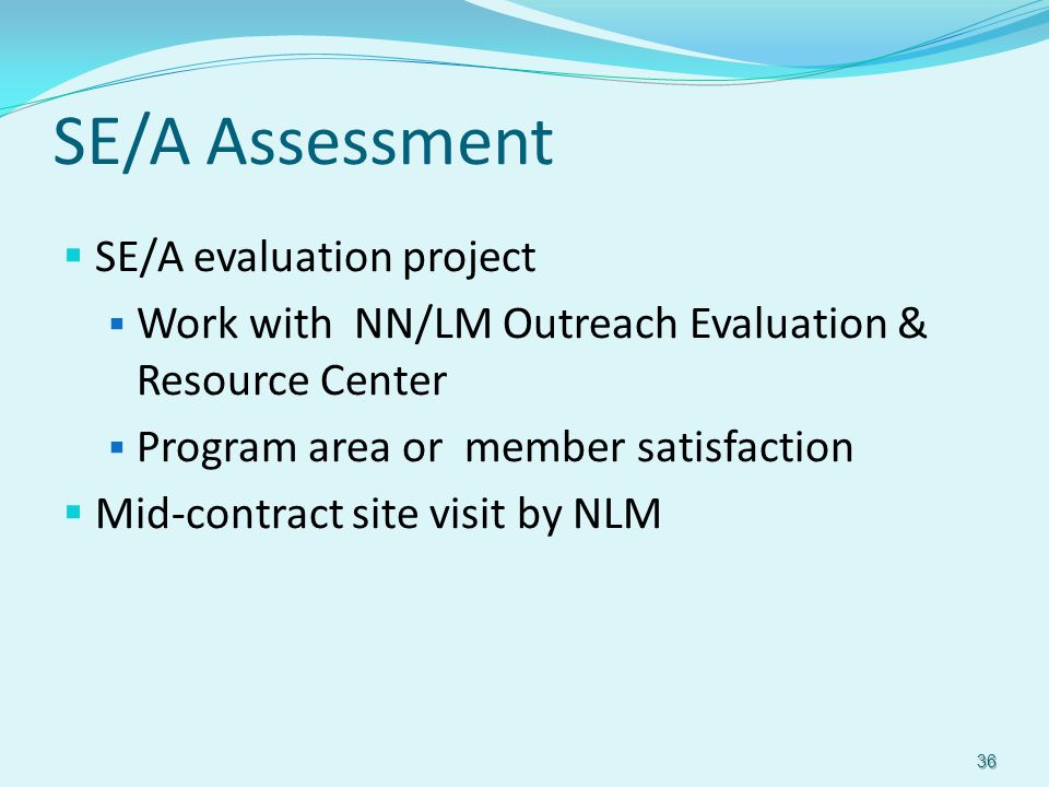 SE/A Assessment  SE/A evaluation project  Work with NN/LM Outreach Evaluation & Resource Center  Program area or member satisfaction  Mid-contract site visit by NLM 36