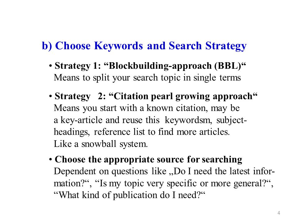 4 b) Choose Keywords and Search Strategy Strategy 1: Blockbuilding-approach (BBL) Means to split your search topic in single terms Strategy 2: Citation pearl growing approach Means you start with a known citation, may be a key-article and reuse this keywordsm, subject- headings, reference list to find more articles.