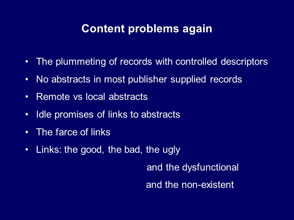 Content problems again The plummeting of records with controlled descriptors No abstracts in most publisher supplied records Remote vs local abstracts Idle promises of links to abstracts The farce of links Links: the good, the bad, the ugly and the dysfunctional and the non-existent