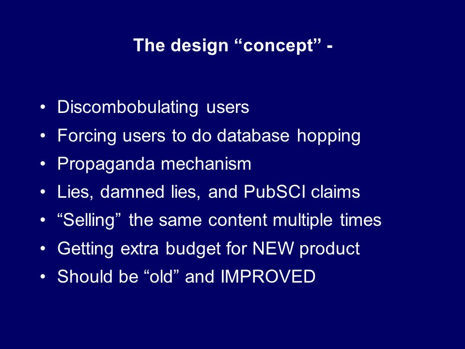 The design concept - Discombobulating users Forcing users to do database hopping Propaganda mechanism Lies, damned lies, and PubSCI claims Selling the same content multiple times Getting extra budget for NEW product Should be old and IMPROVED