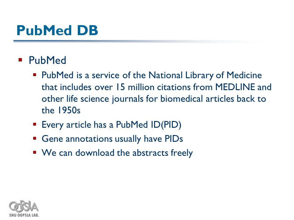 PubMed DB  PubMed  PubMed is a service of the National Library of Medicine that includes over 15 million citations from MEDLINE and other life science journals for biomedical articles back to the 1950s  Every article has a PubMed ID(PID)  Gene annotations usually have PIDs  We can download the abstracts freely