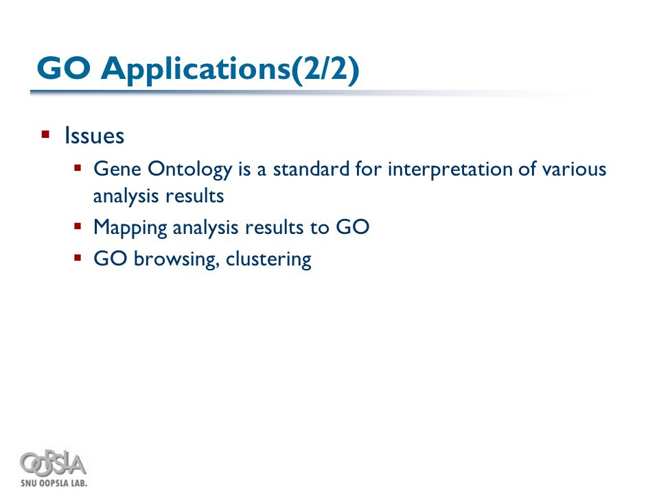 GO Applications(2/2)  Issues  Gene Ontology is a standard for interpretation of various analysis results  Mapping analysis results to GO  GO browsing, clustering