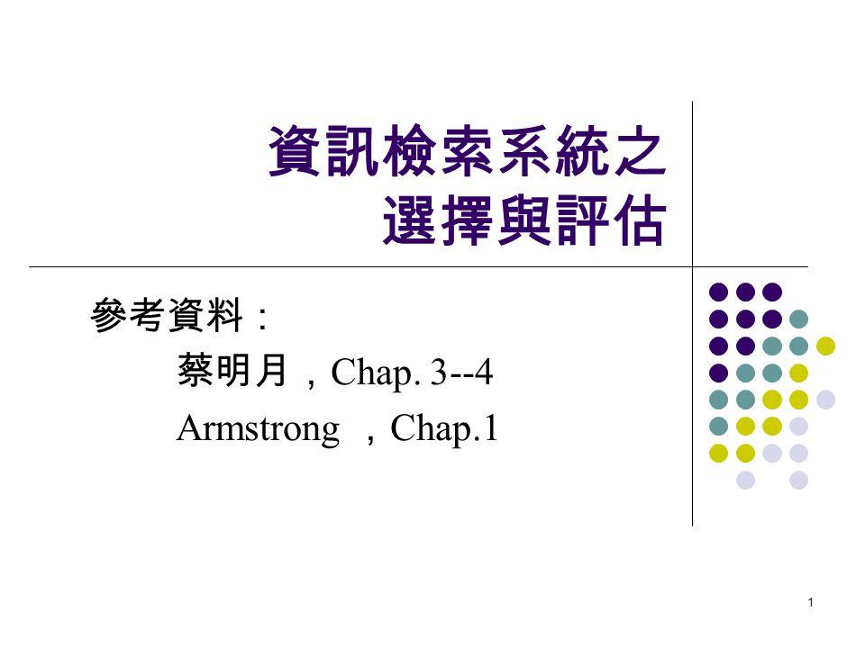 1 資訊檢索系統之 選擇與評估 參考資料: 蔡明月, Chap. 3--4 Armstrong , Chap.1
