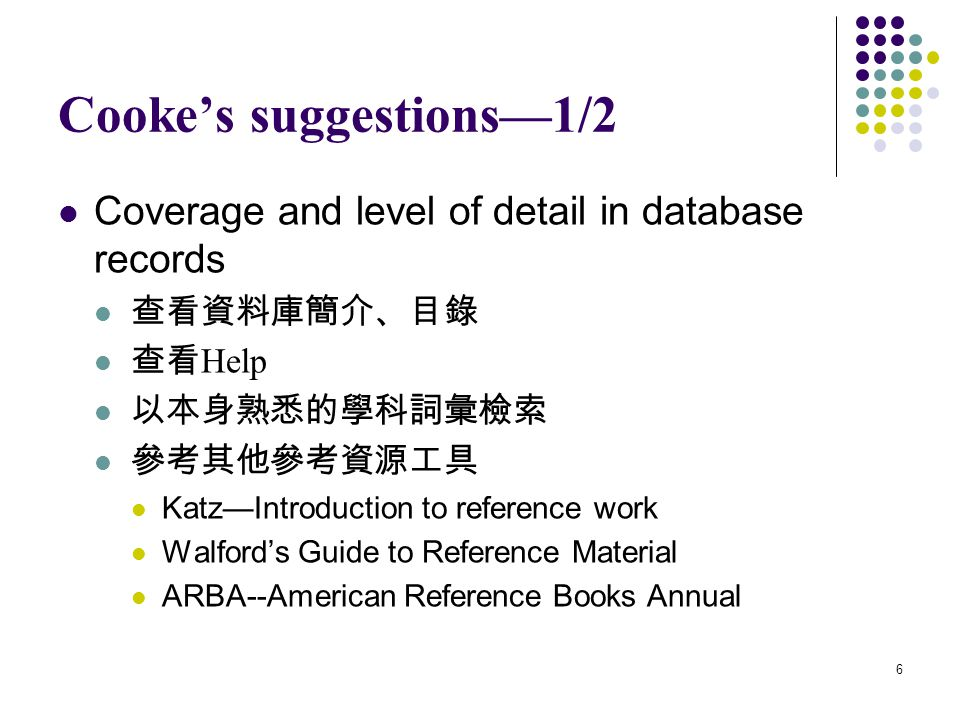 6 Cooke's suggestions—1/2 Coverage and level of detail in database records 查看資料庫簡介、目錄 查看 Help 以本身熟悉的學科詞彙檢索 參考其他參考資源工具 Katz—Introduction to reference work Walford's Guide to Reference Material ARBA--American Reference Books Annual