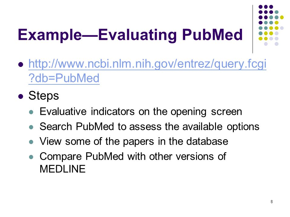 8 Example—Evaluating PubMed http://www.ncbi.nlm.nih.gov/entrez/query.fcgi db=PubMed http://www.ncbi.nlm.nih.gov/entrez/query.fcgi db=PubMed Steps Evaluative indicators on the opening screen Search PubMed to assess the available options View some of the papers in the database Compare PubMed with other versions of MEDLINE