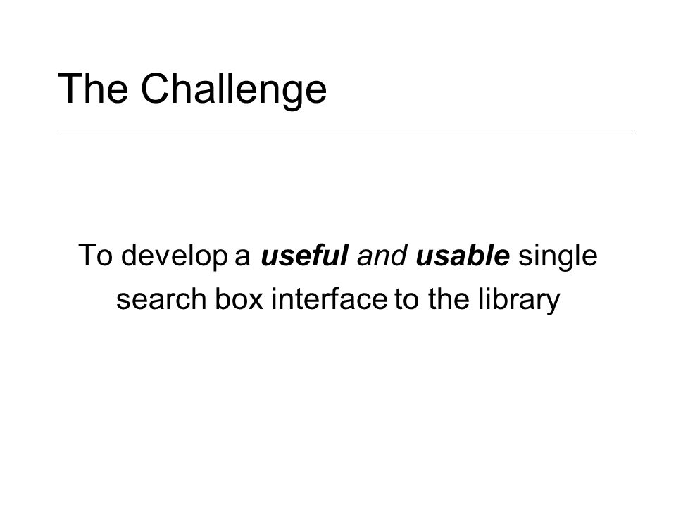 The Challenge To develop a useful and usable single search box interface to the library