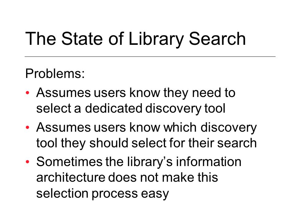 Problems: Assumes users know they need to select a dedicated discovery tool Assumes users know which discovery tool they should select for their search Sometimes the library's information architecture does not make this selection process easy