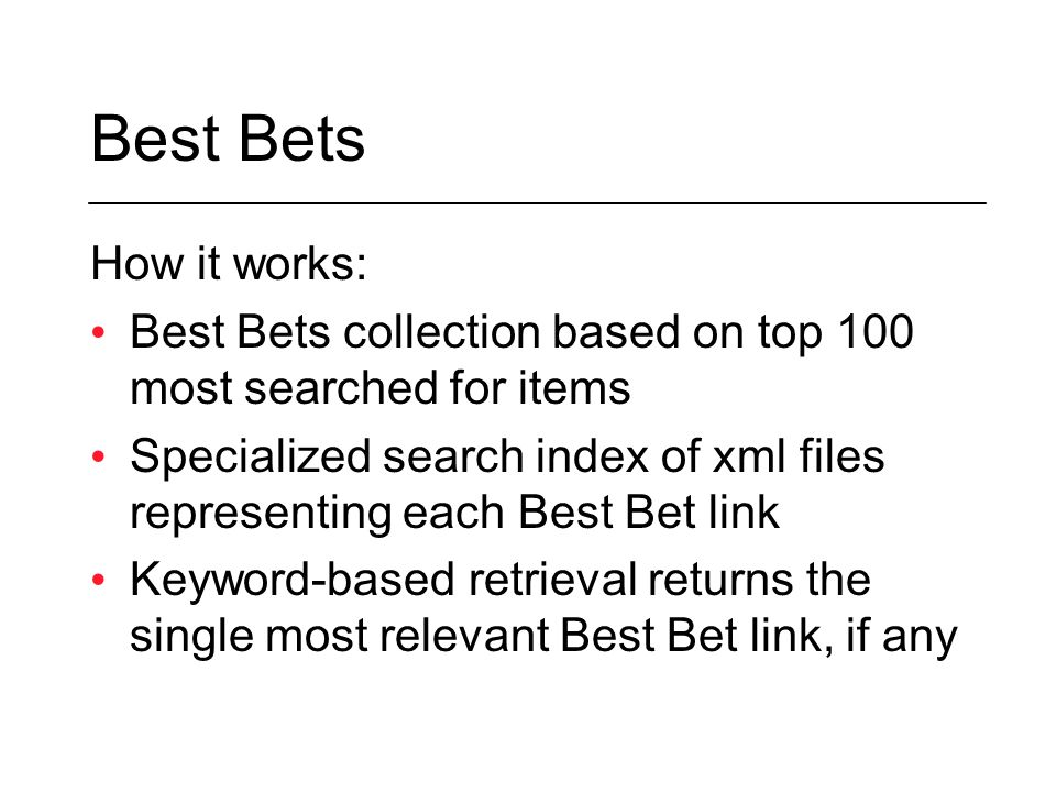 Best Bets How it works: Best Bets collection based on top 100 most searched for items Specialized search index of xml files representing each Best Bet link Keyword-based retrieval returns the single most relevant Best Bet link, if any