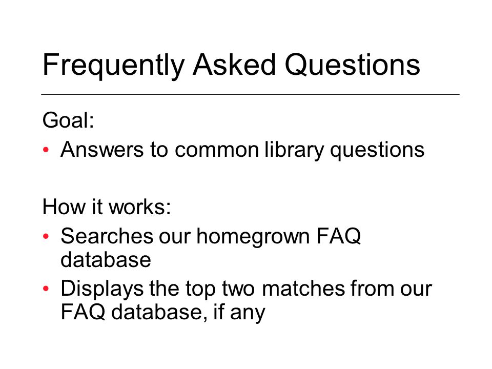 Goal: Answers to common library questions How it works: Searches our homegrown FAQ database Displays the top two matches from our FAQ database, if any
