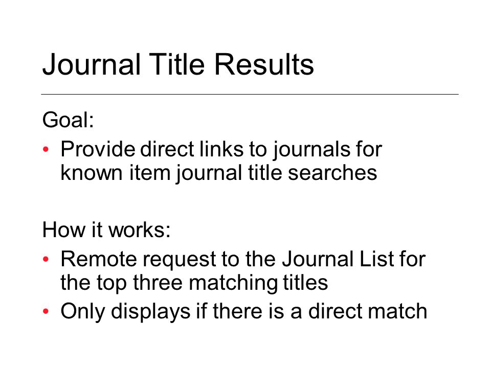 Goal: Provide direct links to journals for known item journal title searches How it works: Remote request to the Journal List for the top three matching titles Only displays if there is a direct match