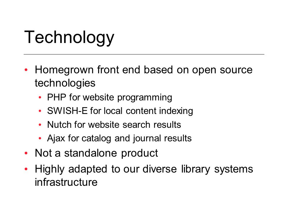 Technology Homegrown front end based on open source technologies PHP for website programming SWISH-E for local content indexing Nutch for website search results Ajax for catalog and journal results Not a standalone product Highly adapted to our diverse library systems infrastructure