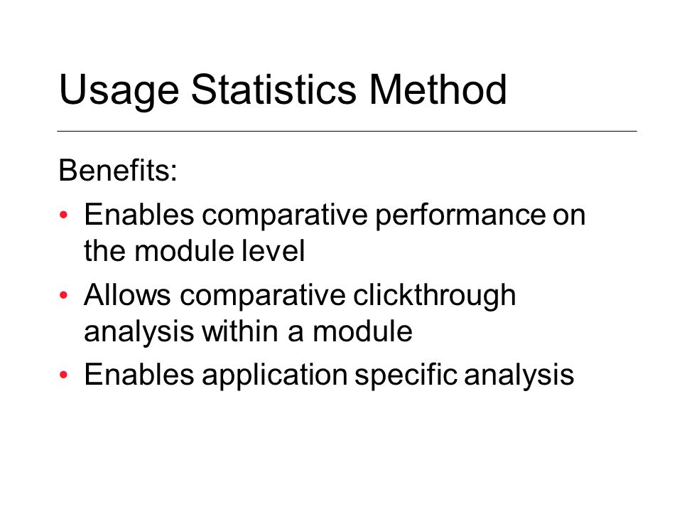 Usage Statistics Method Benefits: Enables comparative performance on the module level Allows comparative clickthrough analysis within a module Enables