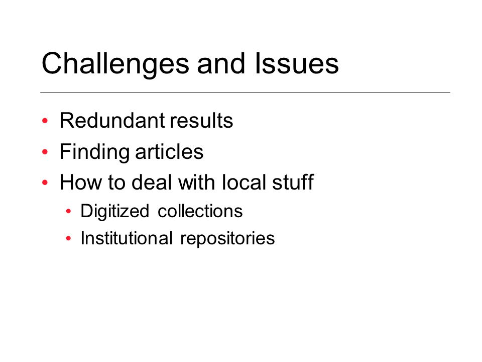 Challenges and Issues Redundant results Finding articles How to deal with local stuff Digitized collections Institutional repositories