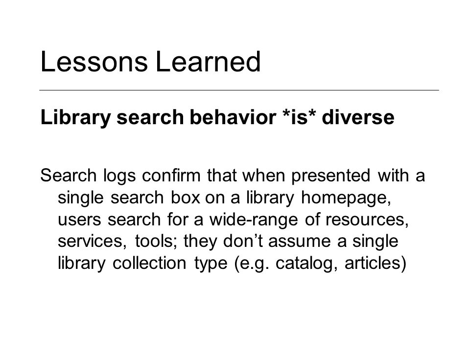 Lessons Learned Library search behavior *is* diverse Search logs confirm that when presented with a single search box on a library homepage, users search for a wide-range of resources, services, tools; they don't assume a single library collection type (e.g.