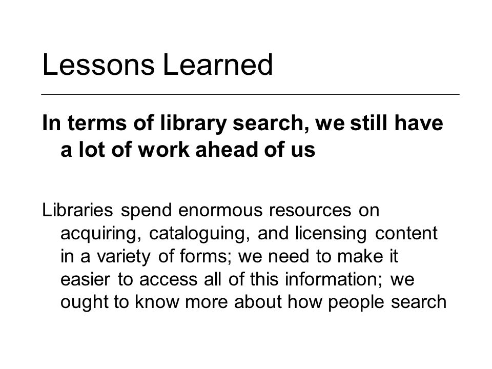 Lessons Learned In terms of library search, we still have a lot of work ahead of us Libraries spend enormous resources on acquiring, cataloguing, and licensing content in a variety of forms; we need to make it easier to access all of this information; we ought to know more about how people search