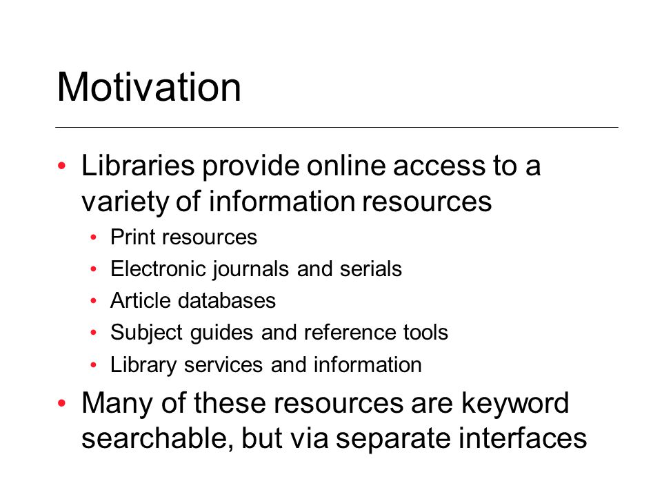 Motivation Libraries provide online access to a variety of information resources Print resources Electronic journals and serials Article databases Sub