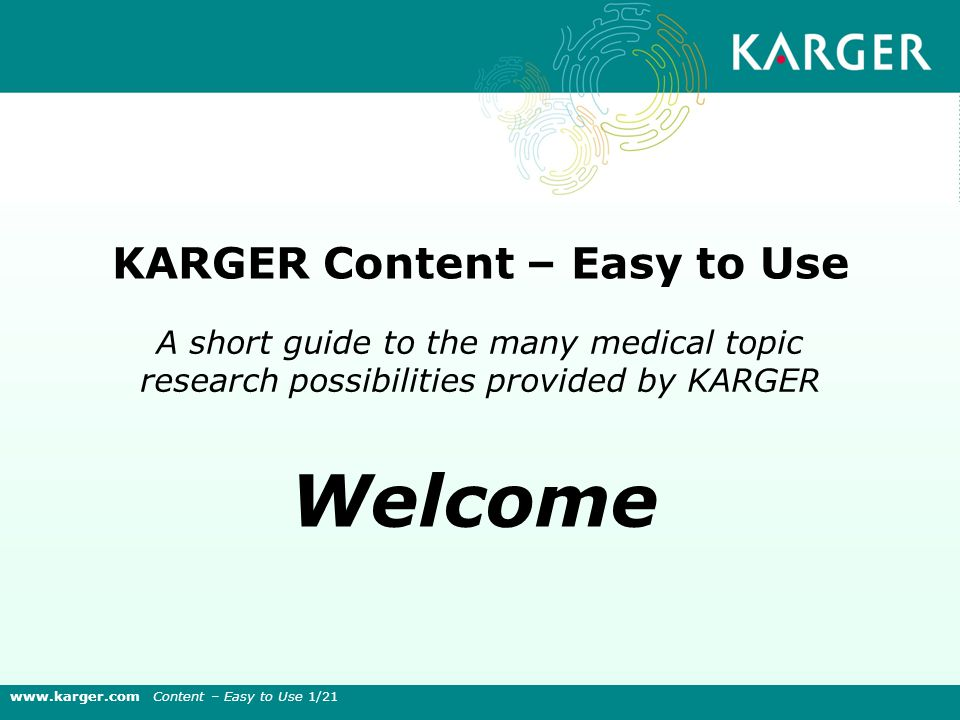 A short guide to the many medical topic research possibilities provided by KARGER KARGER Content – Easy to Use Welcome www.karger.com Content – Easy to Use 1/21